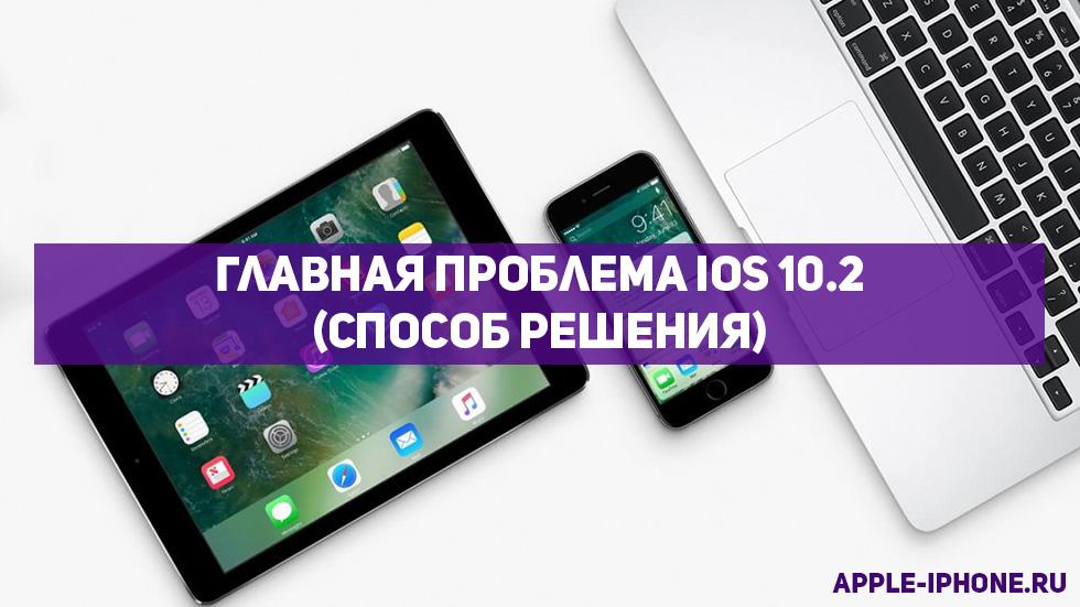 Главная проблема iOS 10.2 икак отнее избавиться