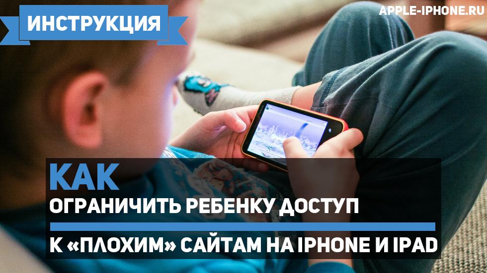 Как ограничить ребенку доступ к«плохим» сайтам наiPhone иiPad