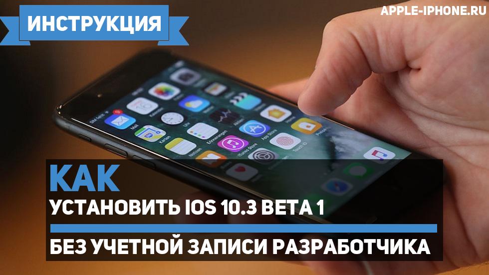 Как установить iOS 10.3 beta 1без учетной записи разработчика