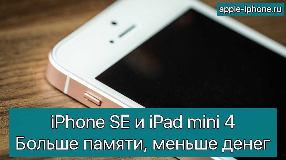Apple предложила больше памяти вiPhone SEиiPad mini 4запрежнюю цену