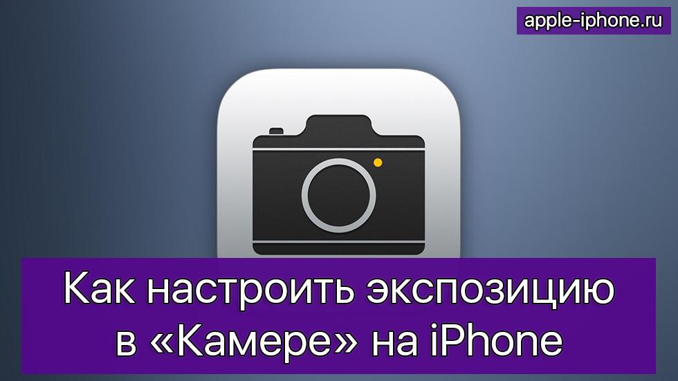 Как настроить экспозицию в«Камере» наiPhone