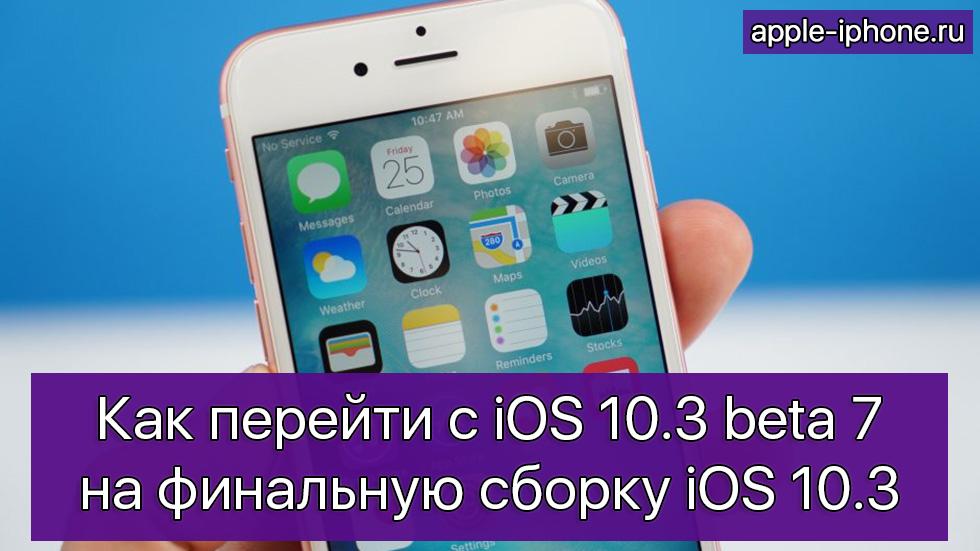 Как перейти с iOS 10.3 beta 7 на финальную сборку iOS 10.3