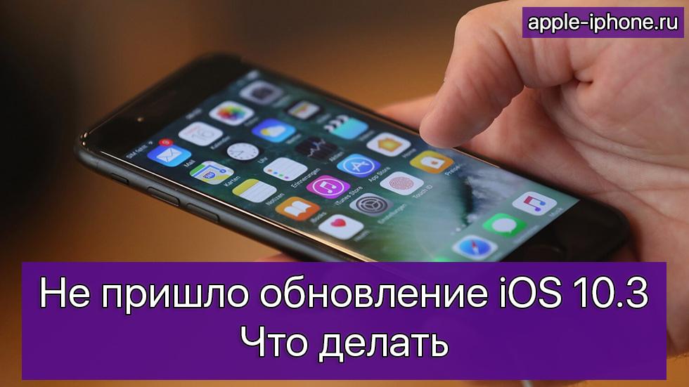 Непришло обновление iOS 10.3— что делать