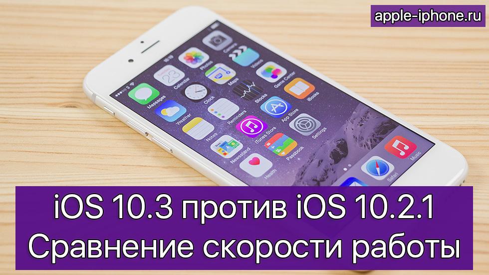 iOS 10.3 против iOS 10.2.1— сравнение скорости работы