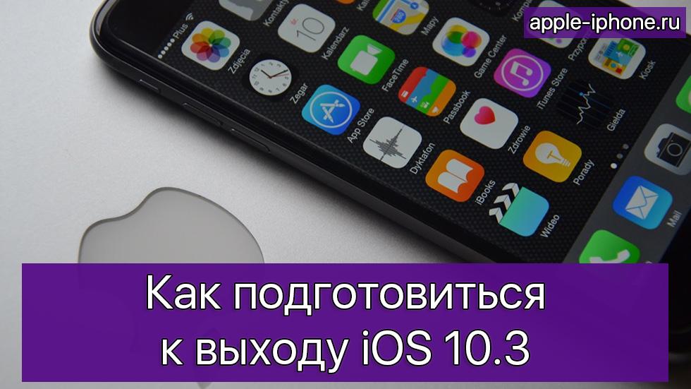 Как подготовиться квыходу iOS 10.3
