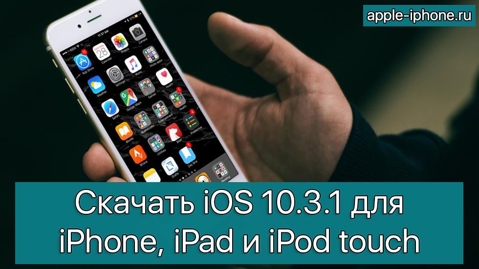 Скачать iOS 10.3.1 для iPhone, iPad и iPod touch (прямые ссылки)