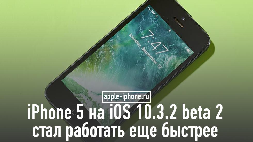 iPhone 5на iOS 10.3.2 beta 2стал работать еще быстрее